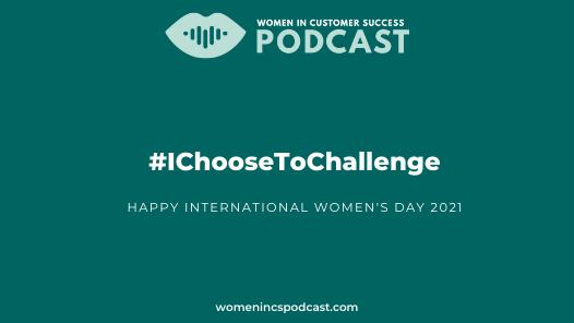 #IChooseToChallenge International Women's Day 2021 - Women in Customer Success Podcast